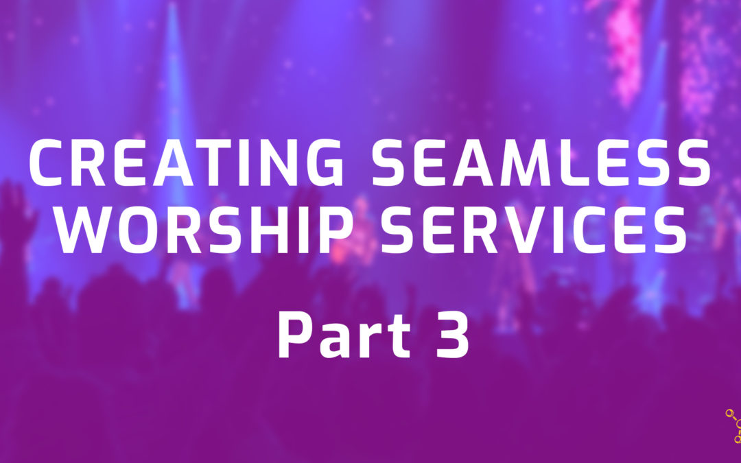 Creating Seamless Worship Services Part 3