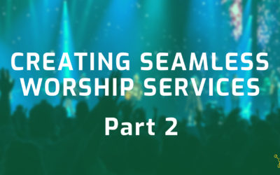 Creating Seamless Worship Services – Part 2