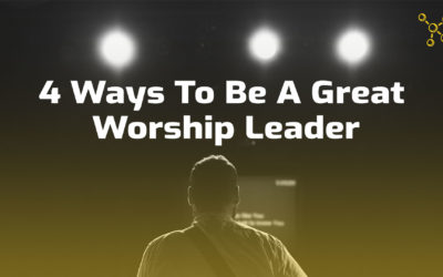 4 Ways To Be A Great Worship Leader